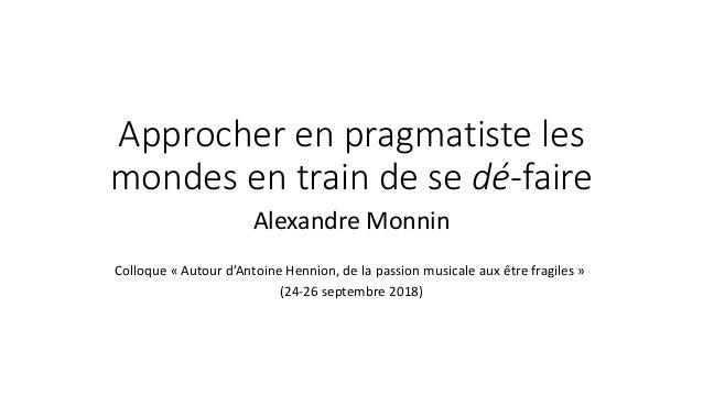 Approcher en pragmatiste les mondes en train de se dé-faire Alexandre Monnin Colloque « Autour d'Antoine Hennion, de la pa...