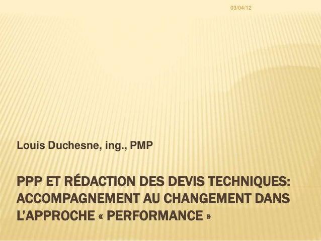 PPP ET RÉDACTION DES DEVIS TECHNIQUES: ACCOMPAGNEMENT AU CHANGEMENT DANS L'APPROCHE « PERFORMANCE » Louis Duchesne, ing., ...