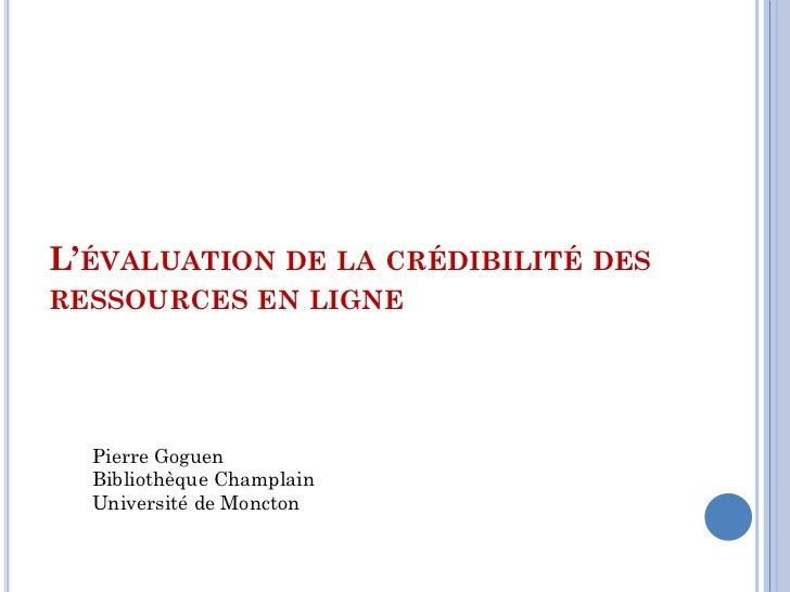 L'ÉVALUATION DE LA CRÉDIBILITÉ DESRESSOURCES EN LIGNE  Pierre Goguen  Bibliothèque Champlain  Université de Moncton