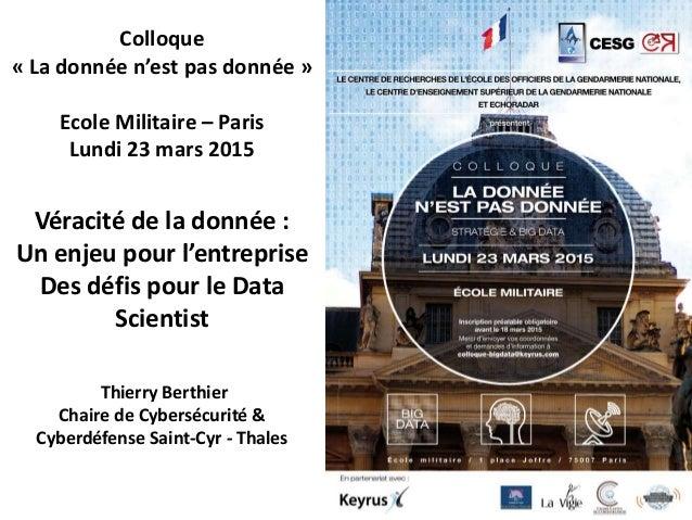 Colloque « La donnée n'est pas donnée » Ecole Militaire – Paris Lundi 23 mars 2015 Véracité de la donnée : Un enjeu pour l...