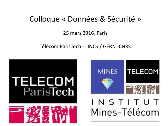 Colloque « Données & Sécurité » 25 mars 2016, Paris Télécom ParisTech - LINCS / GERN -CNRS