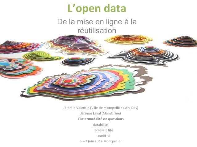 L'open data De la mise en ligne à la réutilisation Jérémie Valentin (Ville de Montpellier / Art-Dev) Jérôme Laval (Mandari...