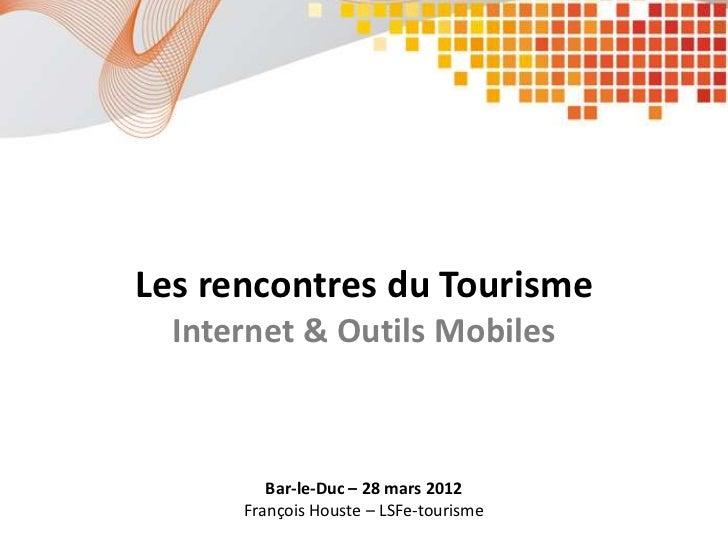 Les rencontres du Tourisme  Internet & Outils Mobiles         Bar-le-Duc – 28 mars 2012      François Houste – LSFe-tourisme