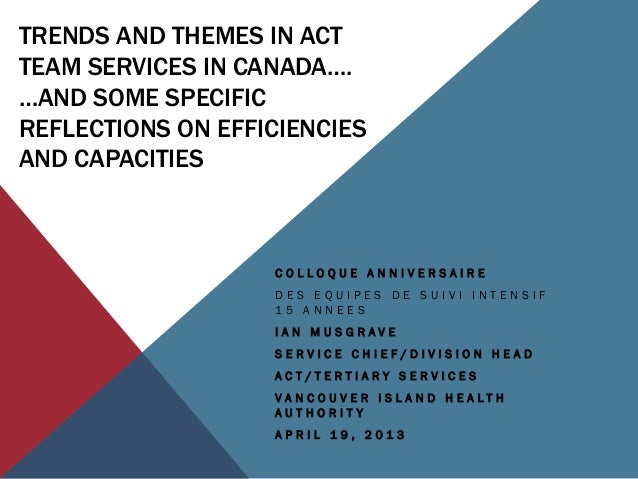 TRENDS AND THEMES IN ACT TEAM SERVICES IN CANADA…. …AND SOME SPECIFIC REFLECTIONS ON EFFICIENCIES AND CAPACITIES C O L L O...