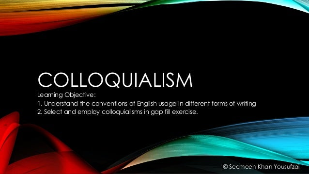 COLLOQUIALISM Learning Objective: 1. Understand the conventions of English usage in different forms of writing 2. Select a...