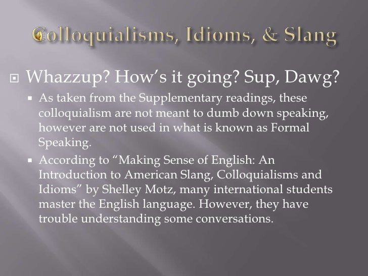 Colloquialisms, Idioms, & Slang<br />Whazzup? How's it going? Sup, Dawg?<br />As taken from the Supplementary readings, th...