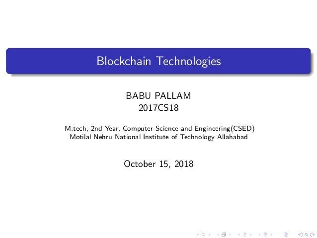 Blockchain Technologies BABU PALLAM 2017CS18 M.tech, 2nd Year, Computer Science and Engineering(CSED) Motilal Nehru Nation...