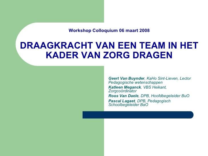 Workshop Colloquium 06 maart 2008 DRAAGKRACHT VAN EEN TEAM IN HET KADER VAN ZORG DRAGEN Geert Van Buynder , KaHo Sint-Liev...