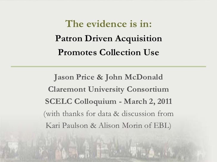 The evidence is in: <br />Patron Driven Acquisition <br />Promotes Collection Use<br />Jason Price & John McDonald<br />Cl...