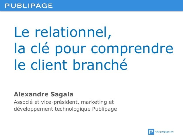 www.publipage.com Le relationnel, la clé pour comprendre le client branché Alexandre Sagala Associé et vice-président, mar...
