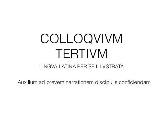 COLLOQVIVM TERTIVM LINGVA LATINA PER SE ILLVSTRATA Auxilium ad brevem narrātiōnem discipulīs conficiendam