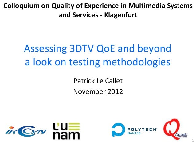 Colloquium on Quality of Experience in Multimedia Systems                and Services - Klagenfurt      Assessing 3DTV QoE...