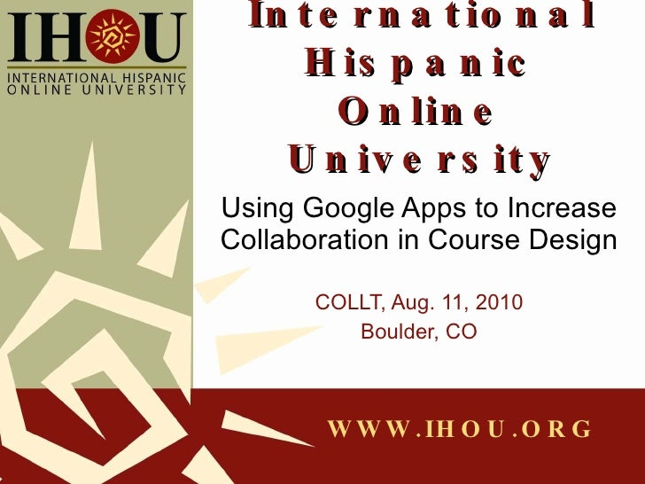 International Hispanic Online University Using Google Apps to Increase Collaboration in Course Design COLLT, Aug. 11, 2010...