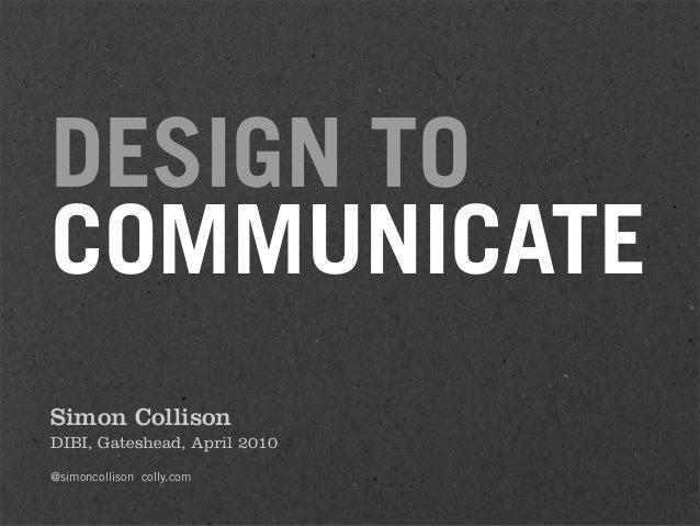 DESIGN TO COMMUNICATE Simon Collison DIBI, Gateshead, April 2010 @simoncollison colly.com