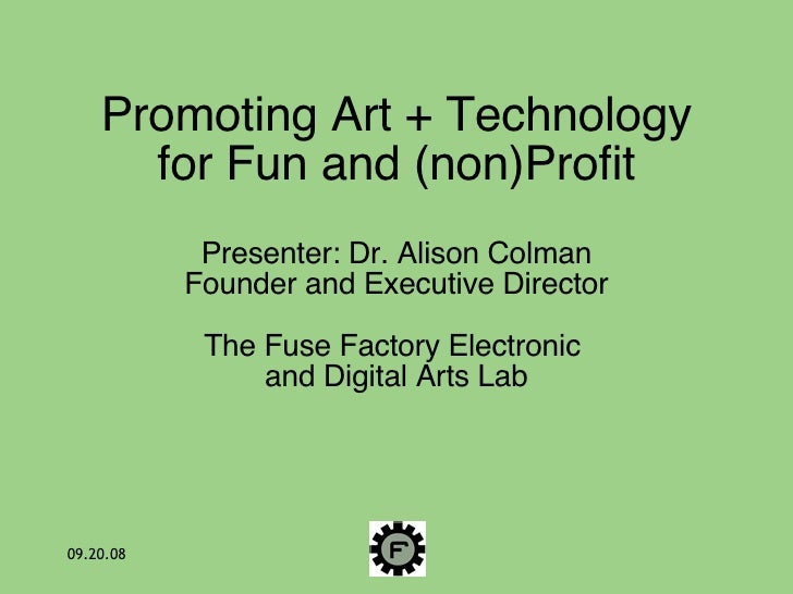 Promoting Art + Technology for Fun and (non)Profit Presenter: Dr. Alison Colman Founder and Executive Director The Fuse Fa...