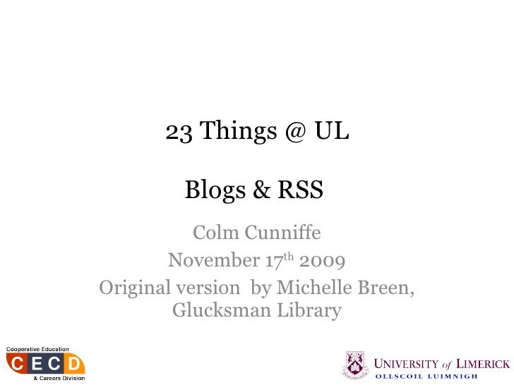 23 Things @ UL Blogs & RSS   Colm Cunniffe November 17 th  2009 Original version  by Michelle Breen, Glucksman Library