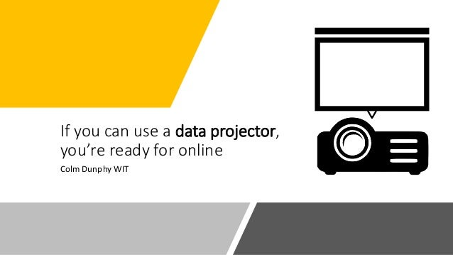 If you can use a data projector, you're ready for online Colm Dunphy WIT