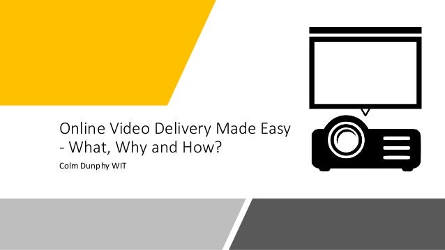Online Video Delivery Made Easy - What, Why and How? Colm Dunphy WIT