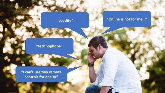 """""""Online is not for me…""""""""Luddite"""" """"technophobe"""" """"I can't use two remote controls for one tv."""""""