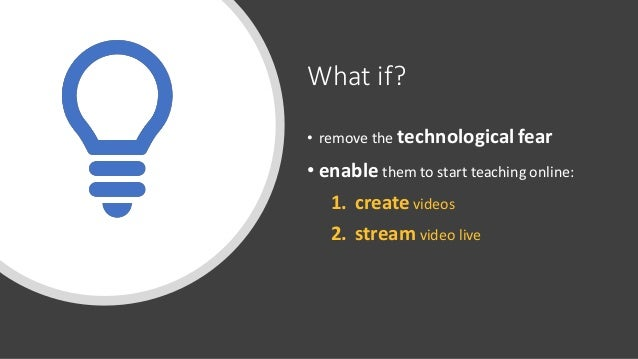 What if? • remove the technological fear • enable them to start teaching online: 1. create videos 2. stream video live