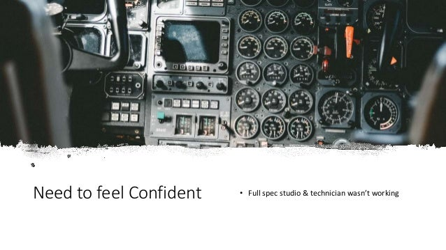 Need to feel Confident • Full spec studio & technician wasn't working