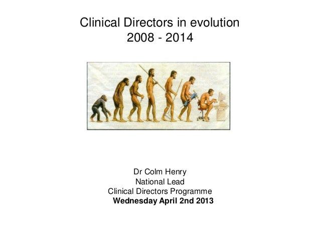 Clinical Directors in evolution 2008 - 2014 Dr Colm Henry National Lead Clinical Directors Programme Wednesday April 2nd 2...