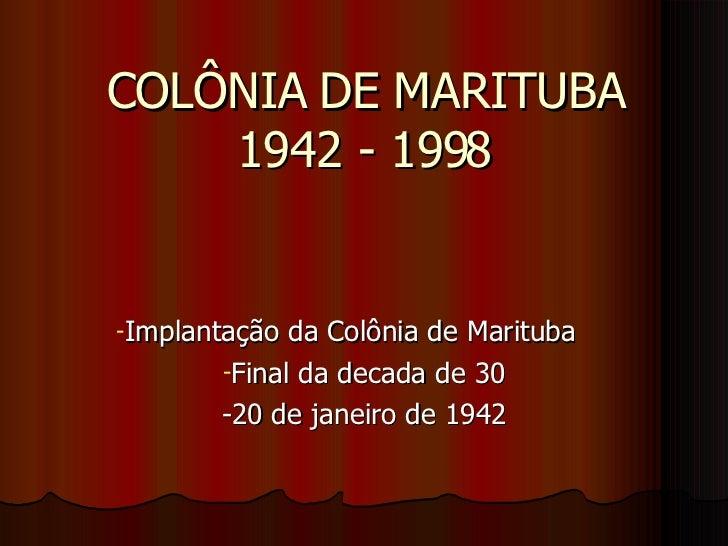 COLÔNIA DE MARITUBA 1942 - 1998 <ul><li>Implantação da Colônia de Marituba </li></ul><ul><li>Final da decada de 30 </li></...