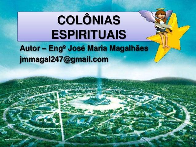 Page 1 COLÔNIAS ESPIRITUAIS Autor – Engº José Maria Magalhães jmmagal247@gmail.com