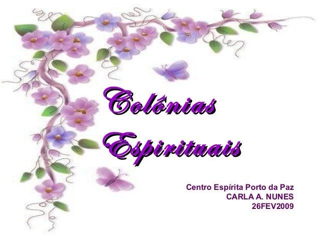 ColôniasColônias EspirituaisEspirituais Centro Espírita Porto da Paz CARLA A. NUNES 26FEV2009