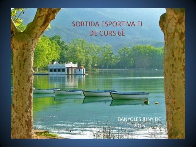 SORTIDA ESPORTIVA FI DE CURS 6È BANYOLES JUNY DE 2016