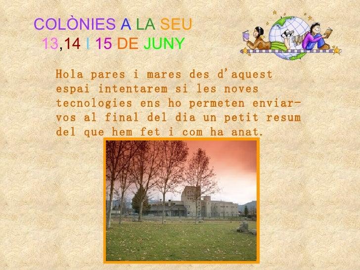 COLÒNIES A LA SEU 13,14 I 15 DE JUNY  Hola pares i mares des daquest  espai intentarem si les noves  tecnologies ens ho pe...