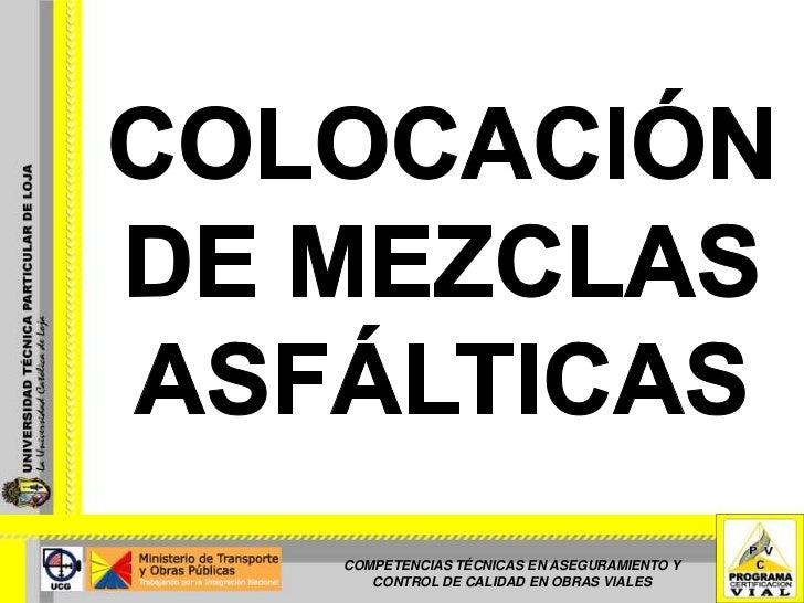 COLOCACIÓN DE MEZCLAS ASFÁLTICAS<br />COMPETENCIAS TÉCNICAS EN ASEGURAMIENTO Y CONTROL DE CALIDAD EN OBRAS VIALES<br />