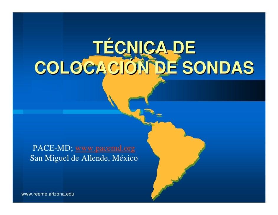 TÉCNICA DE     COLOCACIÓN DE SONDAS    PACE-MD; www.pacemd.org   San Miguel de Allende, Méxicowww.reeme.arizona.edu