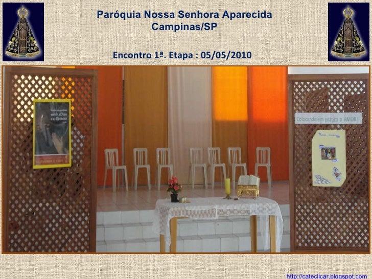 Encontro 1ª. Etapa : 05/05/2010 http://cateclicar.blogspot.com Paróquia Nossa Senhora Aparecida Campinas/SP