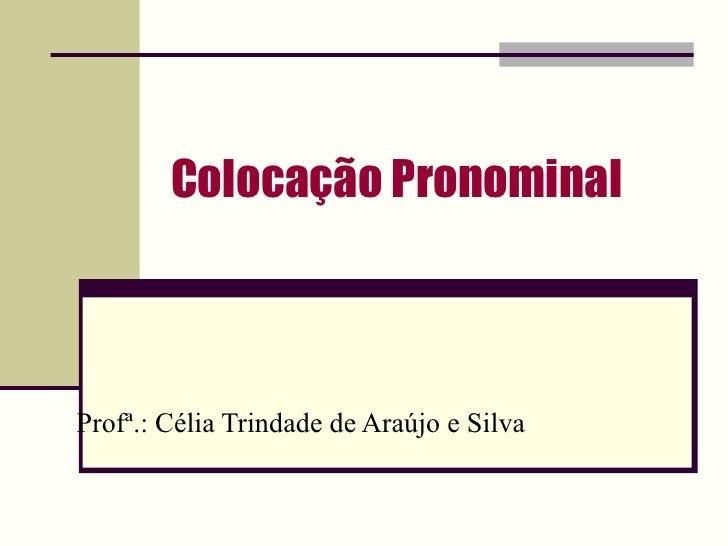 Colocação Pronominal Profª.: Célia Trindade de Araújo e Silva