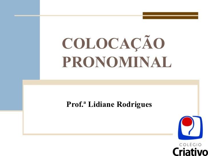 COLOCAÇÃO PRONOMINAL Prof.ª Lidiane Rodrigues