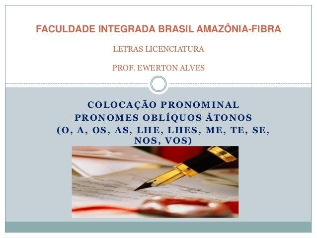 COLOCAÇÃO PRONOMINAL PRONOMES OBLÍQUOS ÁTONOS (O, A, OS, AS, LHE, LHES, ME, TE, SE, NOS, VOS) FACULDADE INTEGRADA BRASIL A...