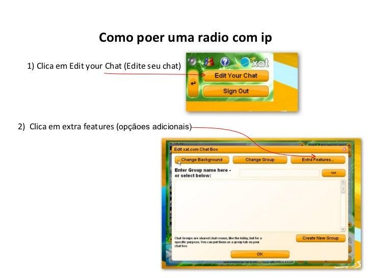 Como poer uma radio com ip 1) Clica em Edit your Chat (Edite seu chat) 2)  Clica em extra features ( opçãoes adicionais)