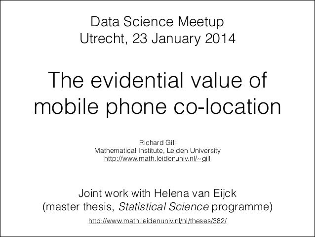The evidential value of mobile phone co-location Richard Gill Mathematical Institute, Leiden University http://www.math.le...