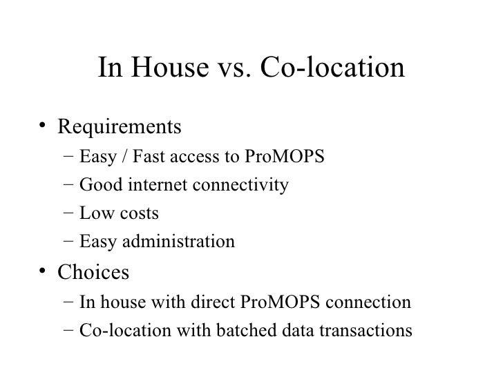 In House vs. Co-location <ul><li>Requirements </li></ul><ul><ul><li>Easy / Fast access to ProMOPS </li></ul></ul><ul><ul><...