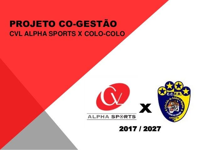 x 2017 / 2027 PROJETO CO-GESTÃO CVL ALPHA SPORTS X COLO-COLO