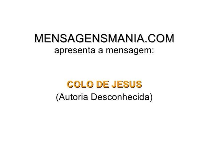 MENSAGENSMANIA.COM apresenta a mensagem: <ul><li>COLO DE JESUS </li></ul><ul><li>(Autoria Desconhecida) </li></ul>