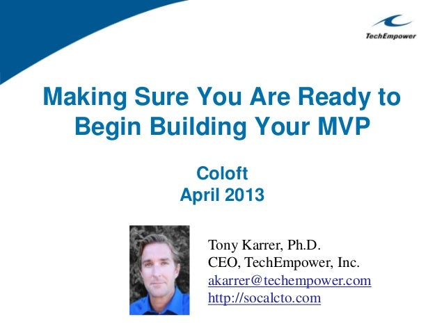 Making Sure You Are Ready toBegin Building Your MVPColoftApril 2013Tony Karrer, Ph.D.CEO, TechEmpower, Inc.akarrer@techemp...