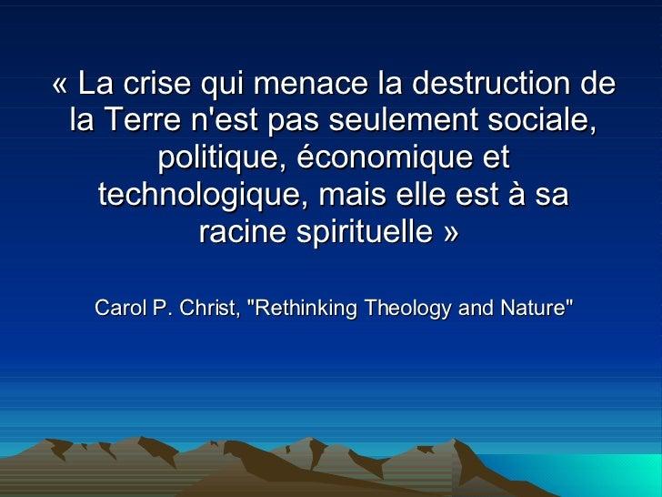 «La crise qui menace la destruction de la Terre n'est pas seulement sociale, politique, économique et technologique, mais...