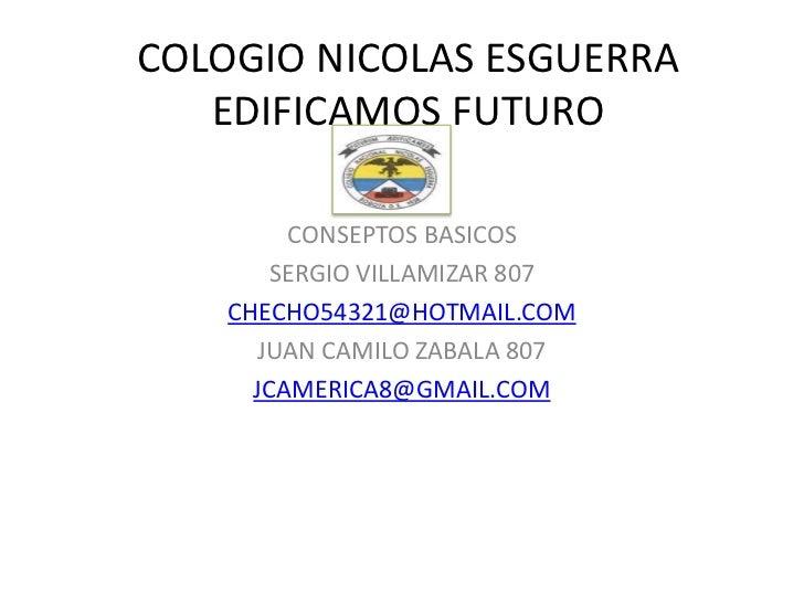 COLOGIO NICOLAS ESGUERRA   EDIFICAMOS FUTURO         CONSEPTOS BASICOS        SERGIO VILLAMIZAR 807    CHECHO54321@HOTMAIL...