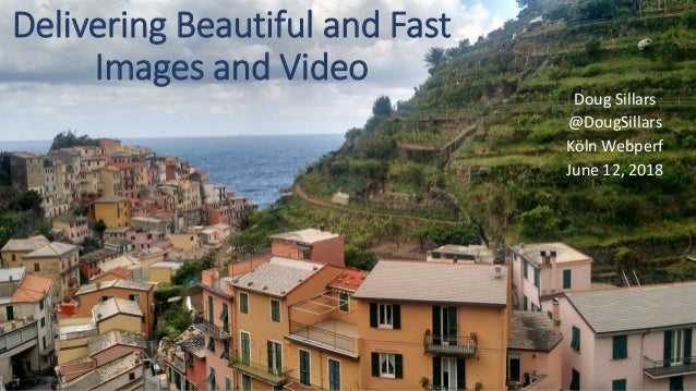 Delivering Beautiful and Fast Images and Video Doug Sillars @DougSillars Köln Webperf June 12, 2018