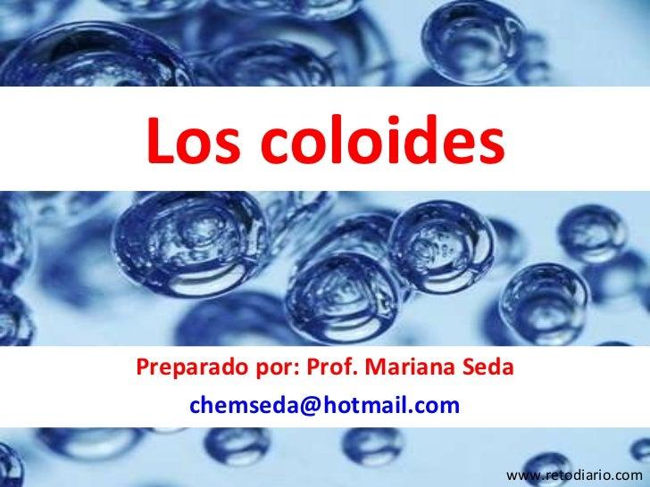 Los coloides Preparado por: Prof. Mariana Seda [email_address] www.retodiario.com