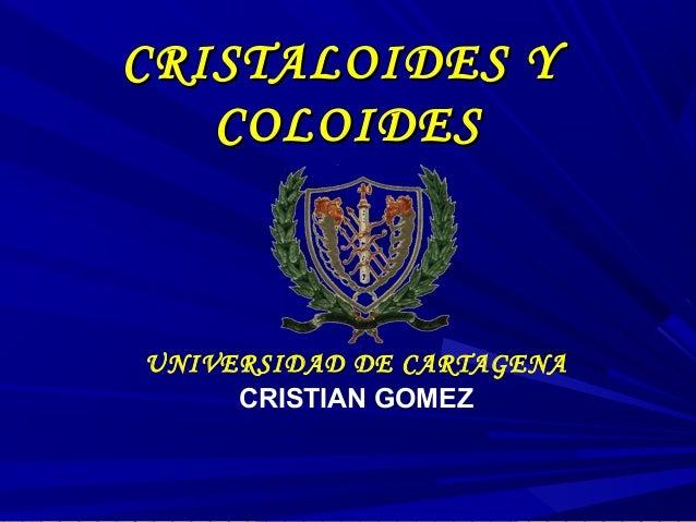 CRISTALOIDES Y   COLOIDESUNIVERSIDAD DE CARTAGENA     CRISTIAN GOMEZ