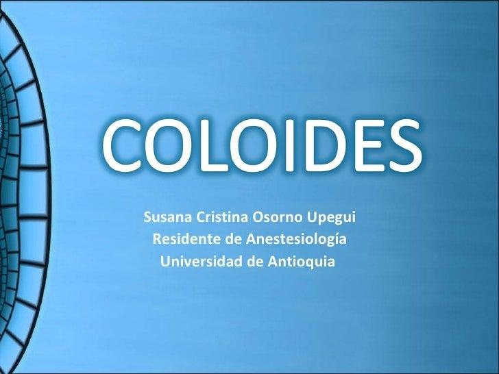 <ul><li>Susana Cristina Osorno Upegui </li></ul><ul><li>Residente de Anestesiología </li></ul><ul><li>Universidad de Antio...