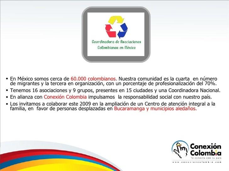 <ul><li>En México somos cerca de  60.000 colombianos.  Nuestra comunidad es la cuarta  en número de migrantes y la tercera...